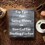 Top Tips for Saving Money on Your Coffee Drinking Routine
